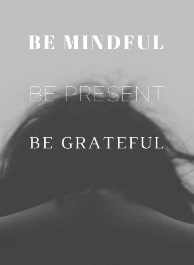 Be Mindful • Be Present • Be Grateful